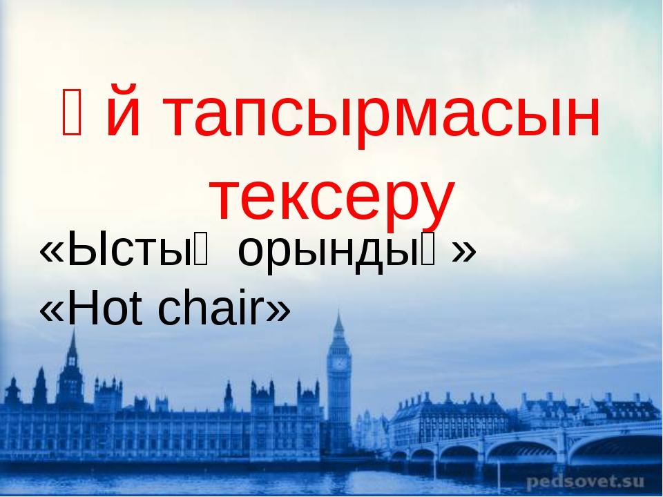 Үй тапсырмасын тексеру «Ыстық орындық» «Hot chair»