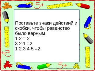 Поставьте знаки действий и скобки, чтобы равенство было верным 1 2 = 2 3 2 1