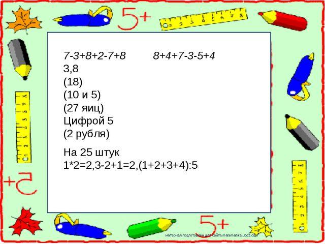 материал подготовлен для сайта matematika.ucoz.com 7-3+8+2-7+8 8+4+7-3-5+4 3,...
