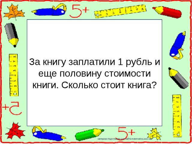 За книгу заплатили 1 рубль и еще половину стоимости книги. Сколько стоит книг...