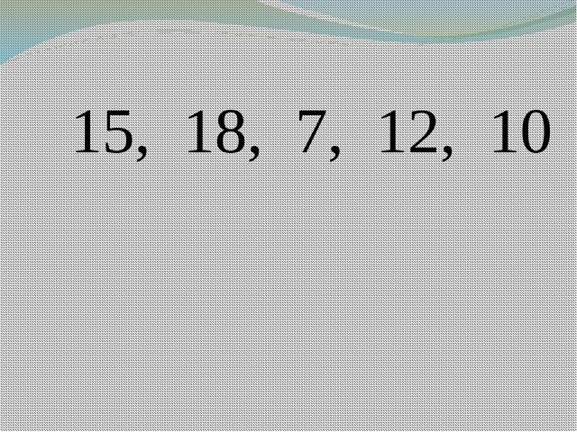 15, 18, 7, 12, 10