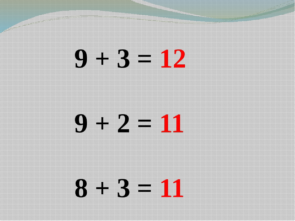 9 + 3 = 12 9 + 2 = 11 8 + 3 = 11