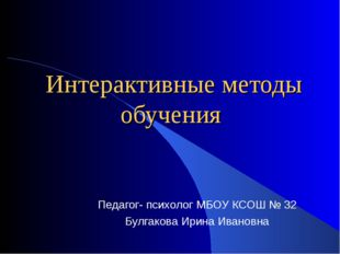 Интерактивные методы обучения Педагог- психолог МБОУ КСОШ № 32 Булгакова Ири