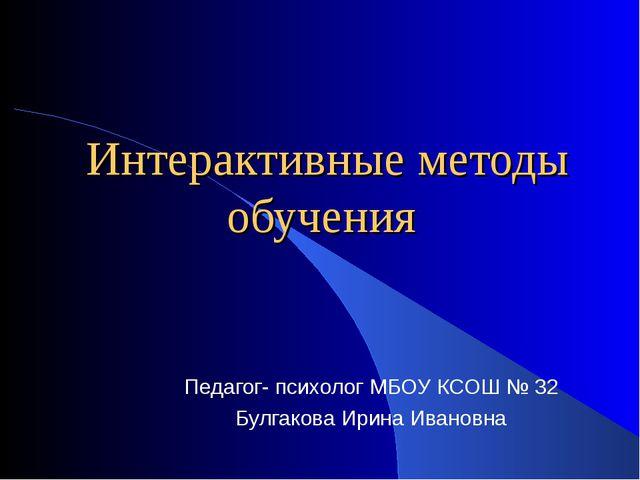 Интерактивные методы обучения Педагог- психолог МБОУ КСОШ № 32 Булгакова Ири...