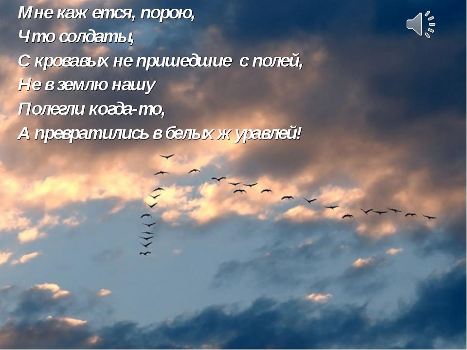 Мне кажется, порою, Что солдаты, С кровавых не пришедшие с полей, Не в землю...