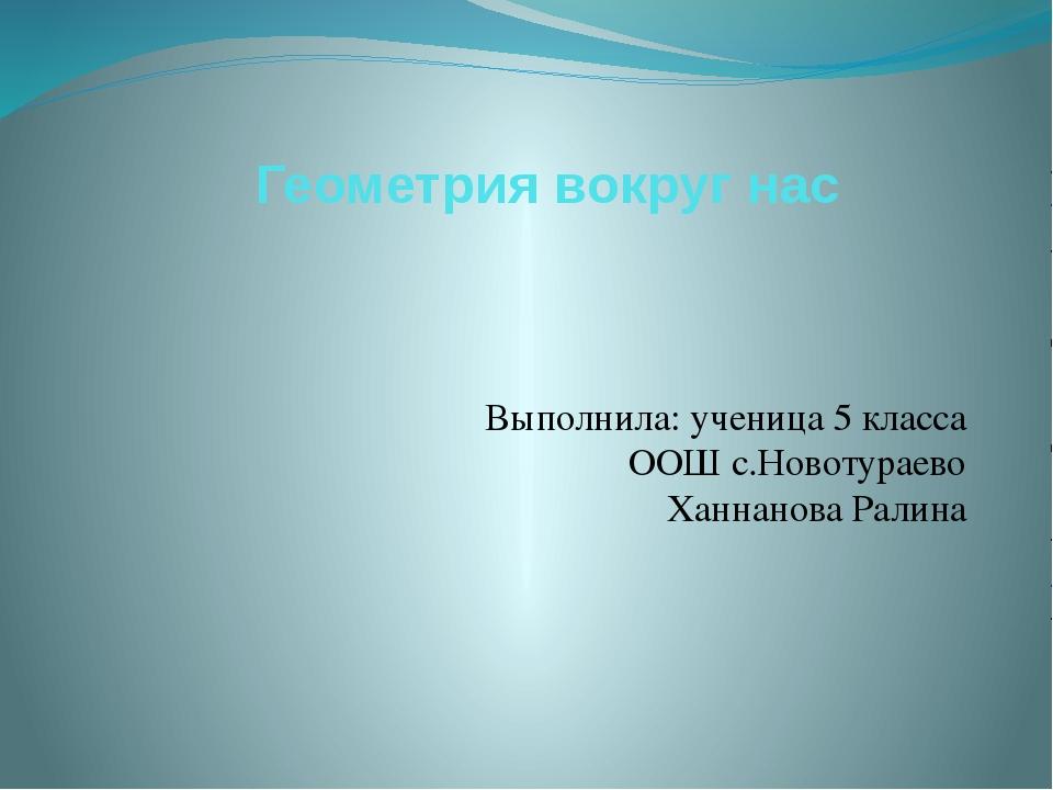 Геометрия вокруг нас Выполнила: ученица 5 класса ООШ с.Новотураево Ханнанова...
