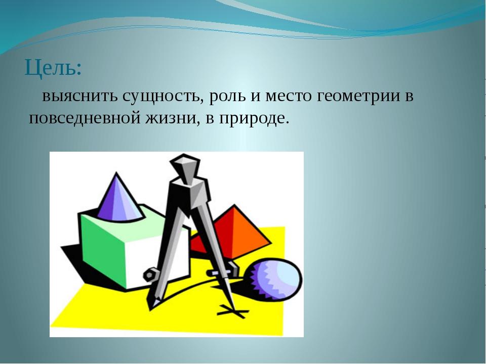 Цель: выяснить сущность, роль и место геометрии в повседневной жизни, в приро...