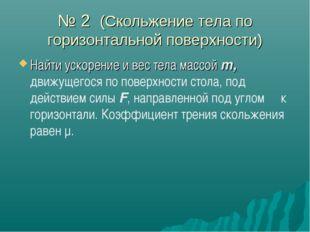 № 2 (Скольжение тела по горизонтальной поверхности) Найти ускорение и вес тел