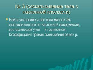 № 3 (соскальзывание тела с наклонной плоскости) Найти ускорение и вес тела ма