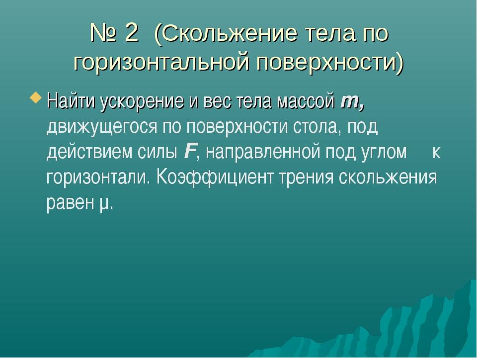 № 2 (Скольжение тела по горизонтальной поверхности) Найти ускорение и вес тел...