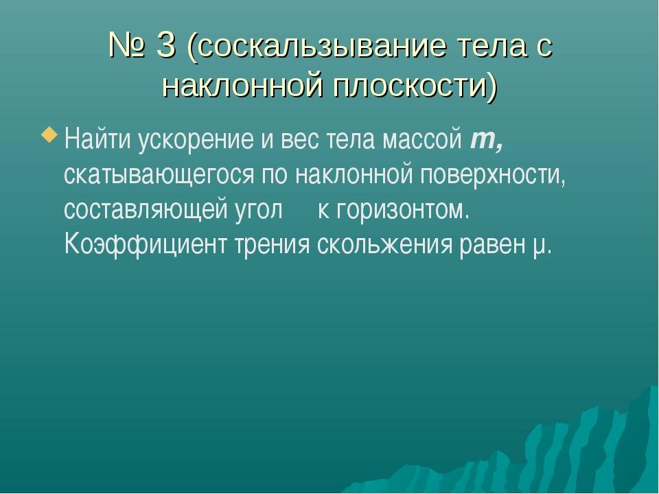 № 3 (соскальзывание тела с наклонной плоскости) Найти ускорение и вес тела ма...