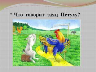 * Что говорит заяц Петуху?