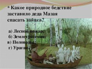 * Какое природное бедствие заставило деда Мазая спасать зайцев? а) Лесной пож