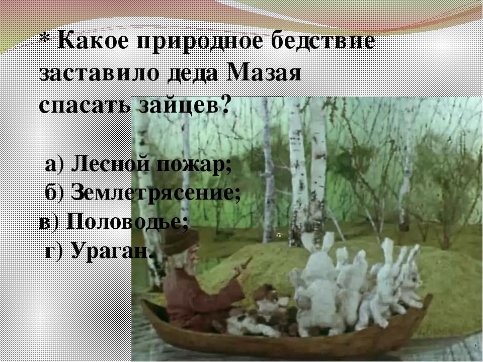 * Какое природное бедствие заставило деда Мазая спасать зайцев? а) Лесной пож...