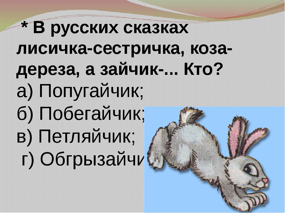 * В русских сказках лисичка-сестричка, коза-дереза, а зайчик-... Кто? а) Поп...