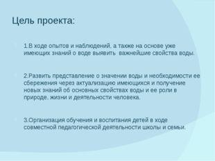 Цель проекта: 1.В ходе опытов и наблюдений, а также на основе уже имеющих зна