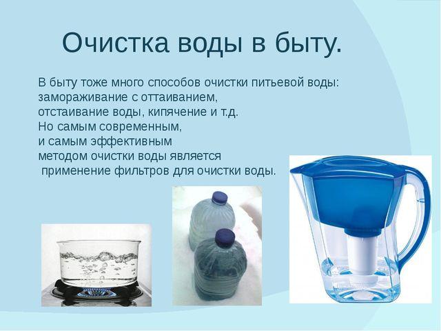 Очистка воды в быту. В быту тоже много способов очистки питьевой воды: замора...