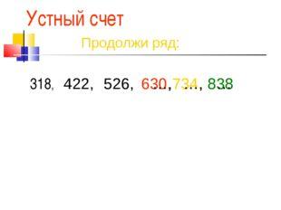 Устный счет 318, 422, 526, 630, 734, 838 Продолжи ряд: …, …, …