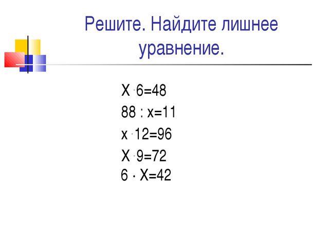 Решите. Найдите лишнее уравнение. Х . 6=48 88 : х=11 х . 12=96 Х . 9=72 6 · Х...