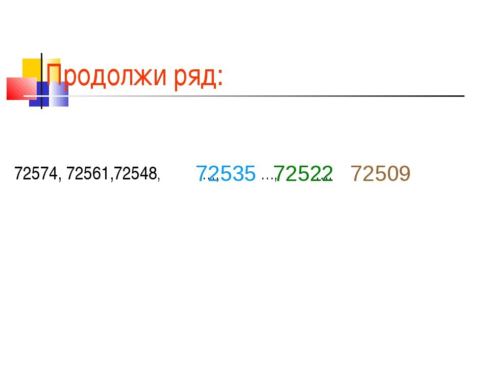 Продолжи ряд: 72574, 72561,72548, …, …, …. 72535 72522 72509