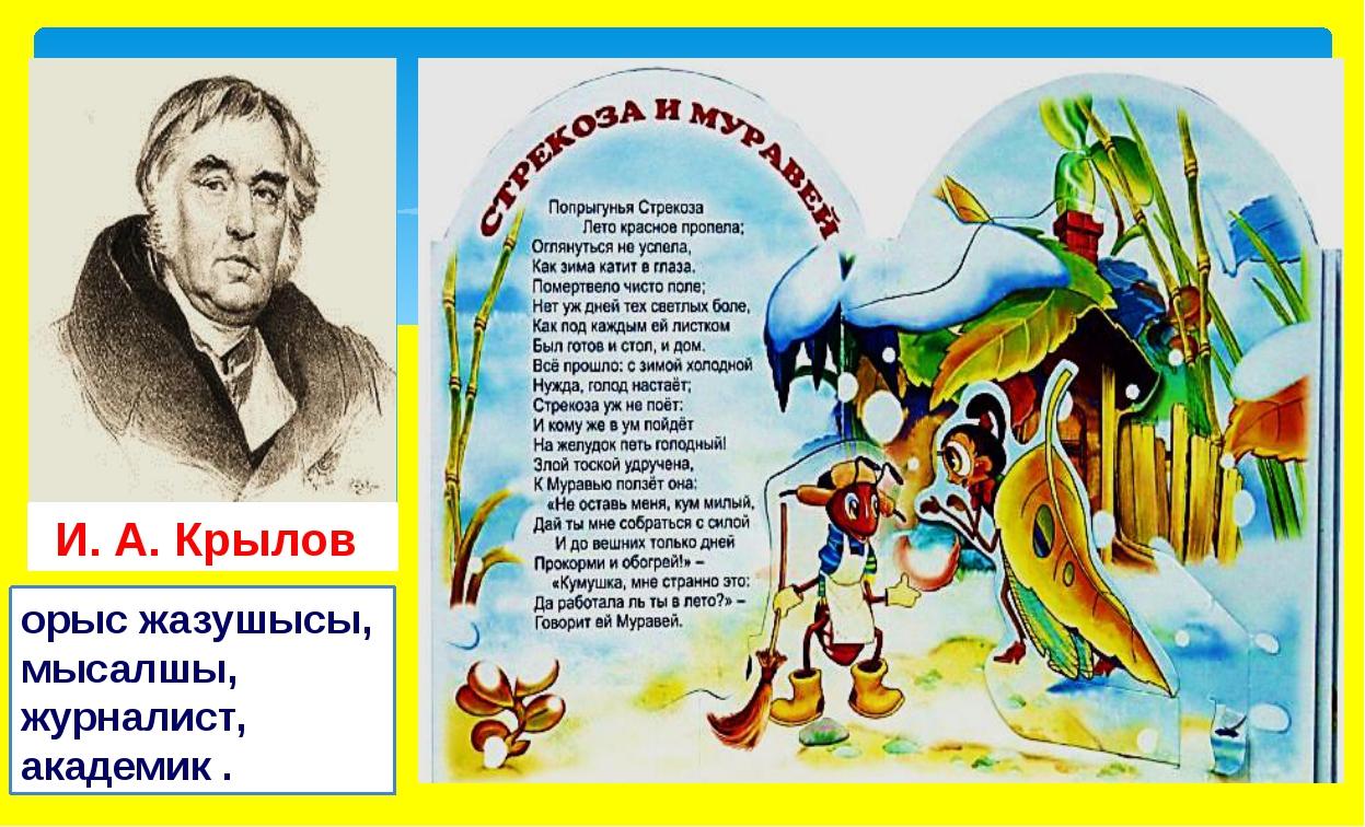 орыс жазушысы, мысалшы, журналист, академик . И. А.Крылов