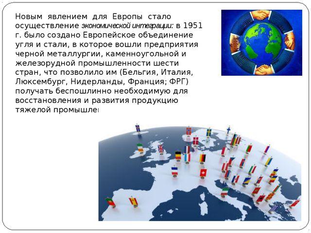 Новым явлением для Европы стало осуществление экономической интеграции: в 195...