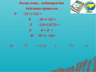 Вычислить , подтверждая действие правилом Р -15+ (-23) = Е -41+(-32) = Л -2,6