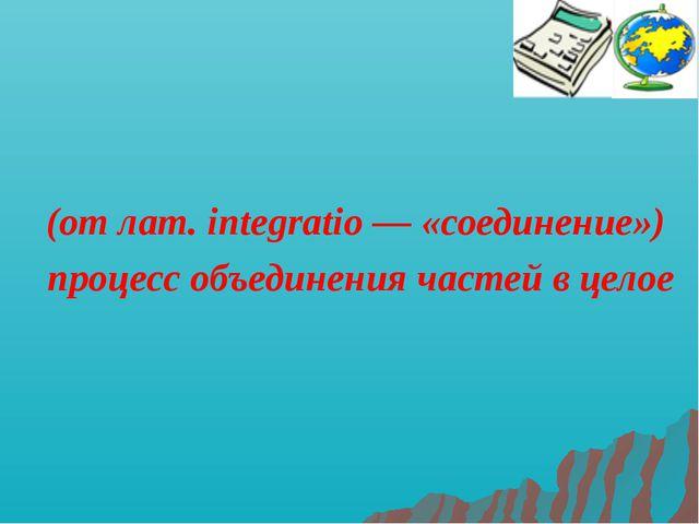 Интегра́ция (от лат. integratio — «соединение») процесс объединения частей в...