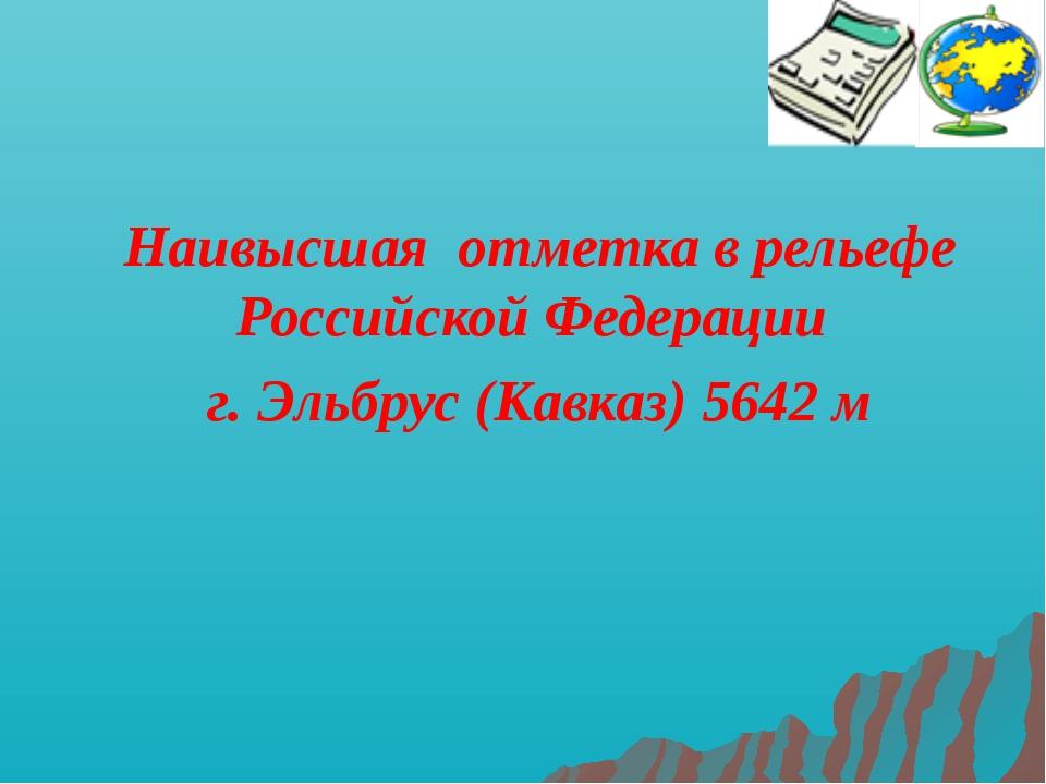 Наивысшая отметка в рельефе Российской Федерации г. Эльбрус (Кавказ) 5642 м