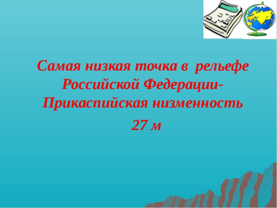 Самая низкая точка в рельефе Российской Федерации- Прикаспийская низменность...