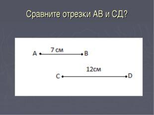 Сравните отрезки АВ и СД?