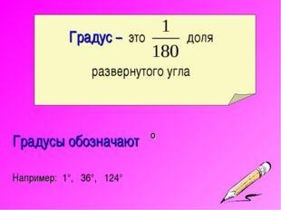 Градус – это доля развернутого угла Градусы обозначают ° Например: 1°, 36°, 1