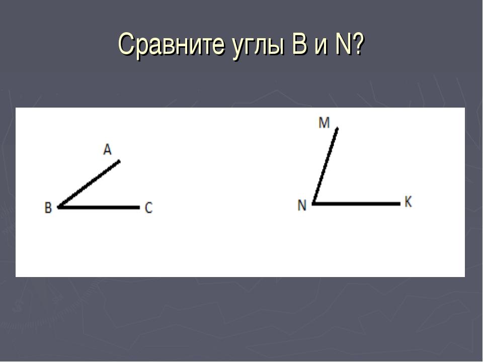 Сравните углы В и N?
