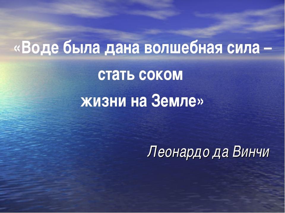 «Воде была дана волшебная сила – стать соком жизни на Земле» Леонардо да Винчи