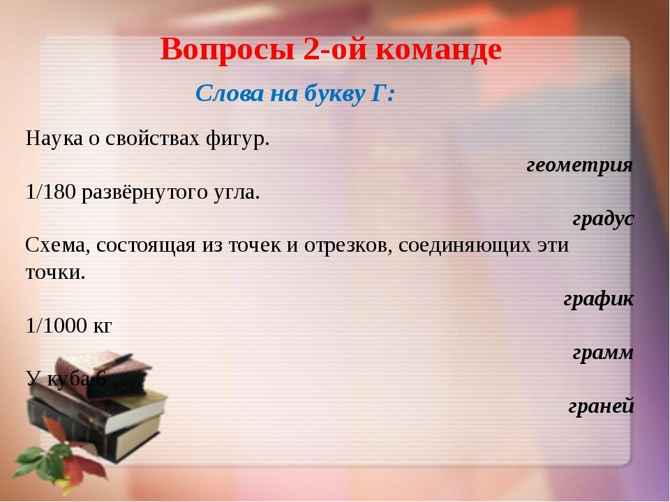 Вопросы 2-ой команде Слова на букву Г: Наука о свойствах фигур. геометрия 1/1...