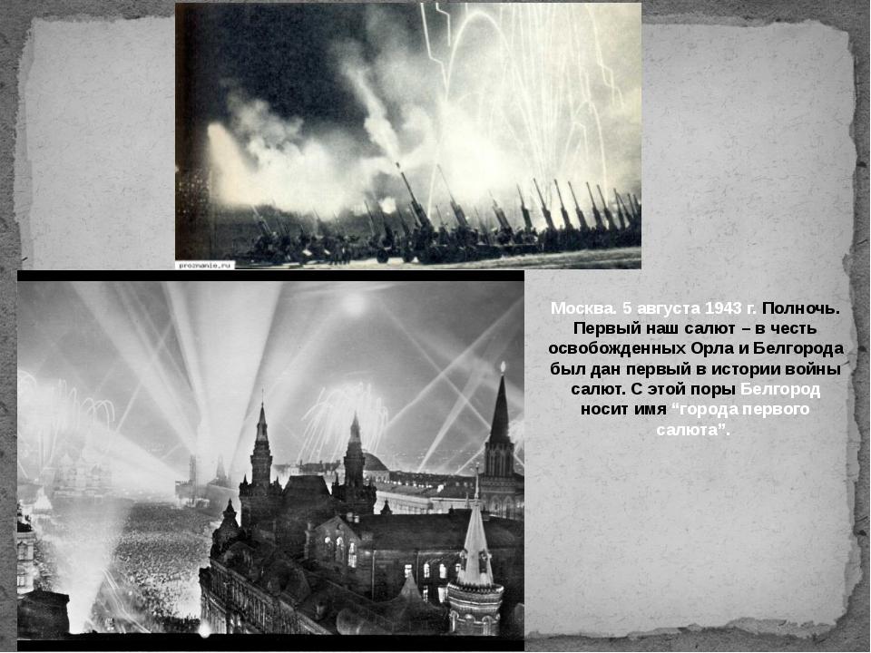 Москва. 5 августа 1943 г. Полночь. Первый наш салют – в честь освобожденных...