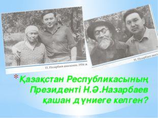 Қазақстан Республикасының Президенті Н.Ә.Назарбаев қашан дүниеге келген?