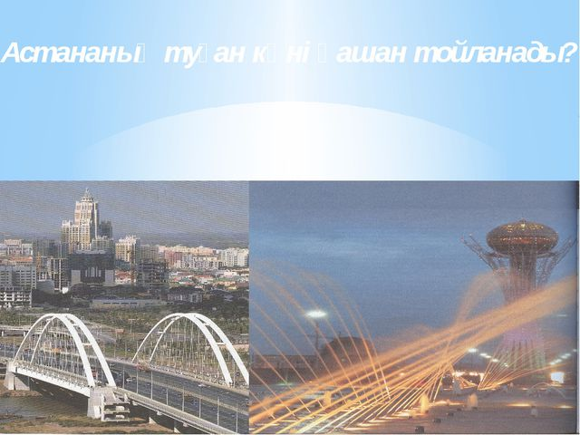 Астананың туған күні қашан тойланады?
