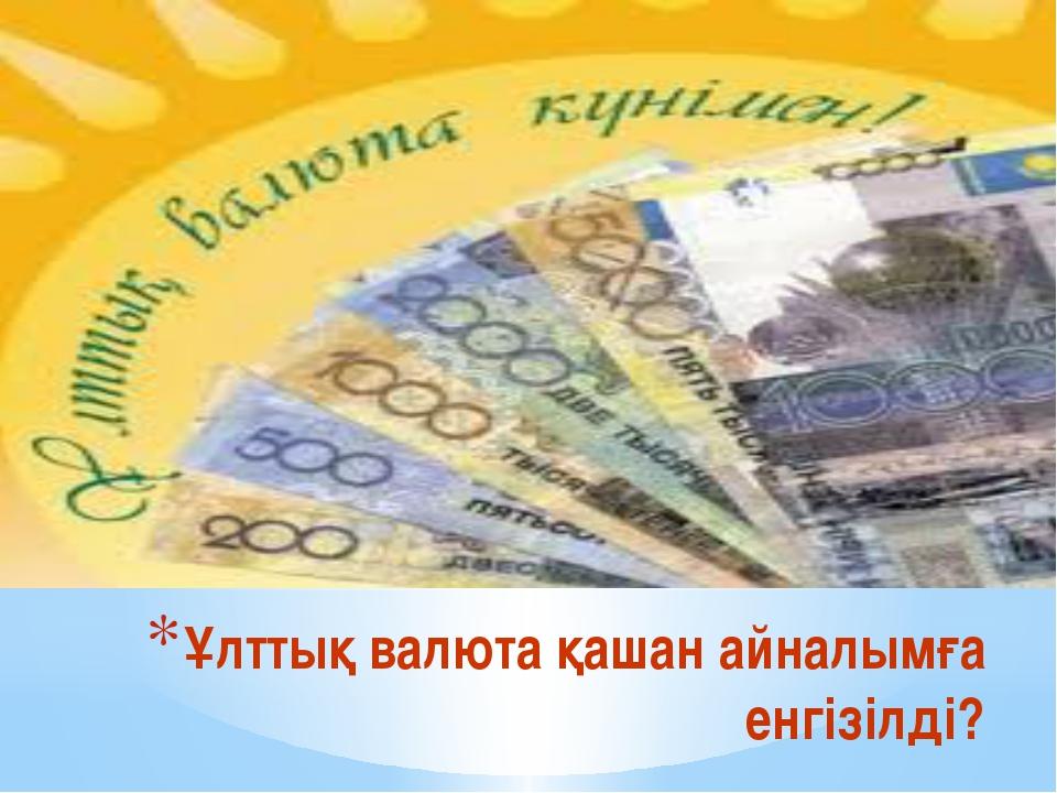 Ұлттық валюта қашан айналымға енгізілді?