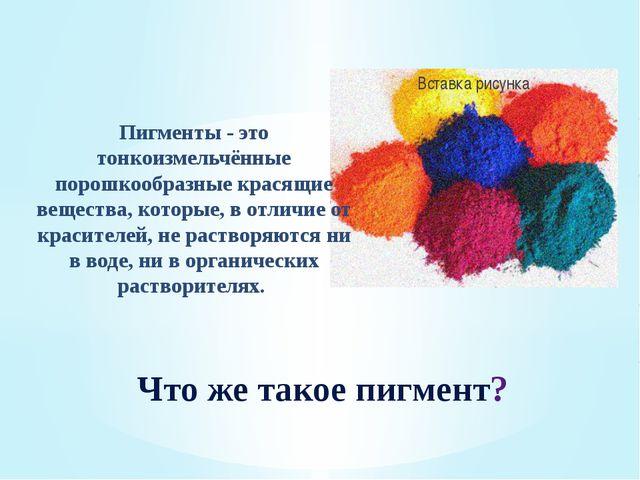 Пигменты - это тонкоизмельчённые порошкообразные красящие вещества, которые,...