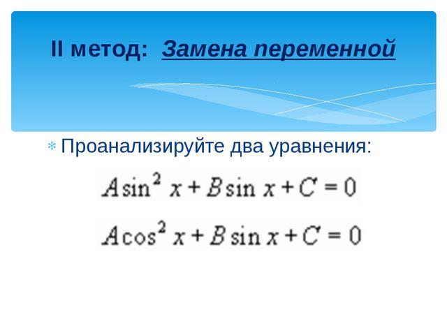 II метод: Замена переменной Проанализируйте два уравнения: