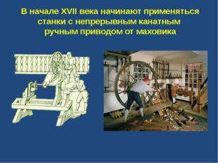 В начале XVII века начинают применяться станки с непрерывным канатным ручным
