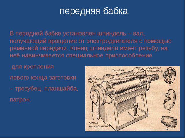В передней бабке установлен шпиндель – вал, получающий вращение от электродв...