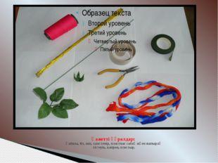 Қажетті құралдар: Қайшы, біз, жіп, сым темір, пластмас сабақ және жапырақ ті