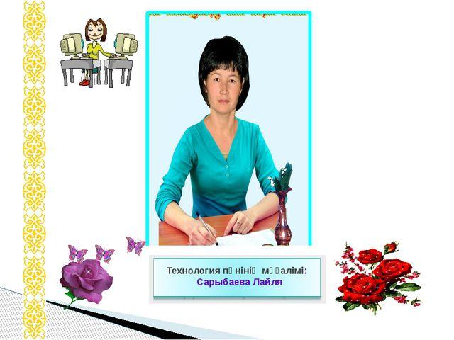 Технология пәнінің мұғалімі: Сарыбаева Лайля