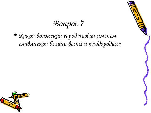 Вопрос 7 Какой волжский город назван именем славянской богини весны и плодоро...