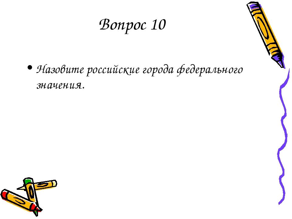 Вопрос 10 Назовите российские города федерального значения.