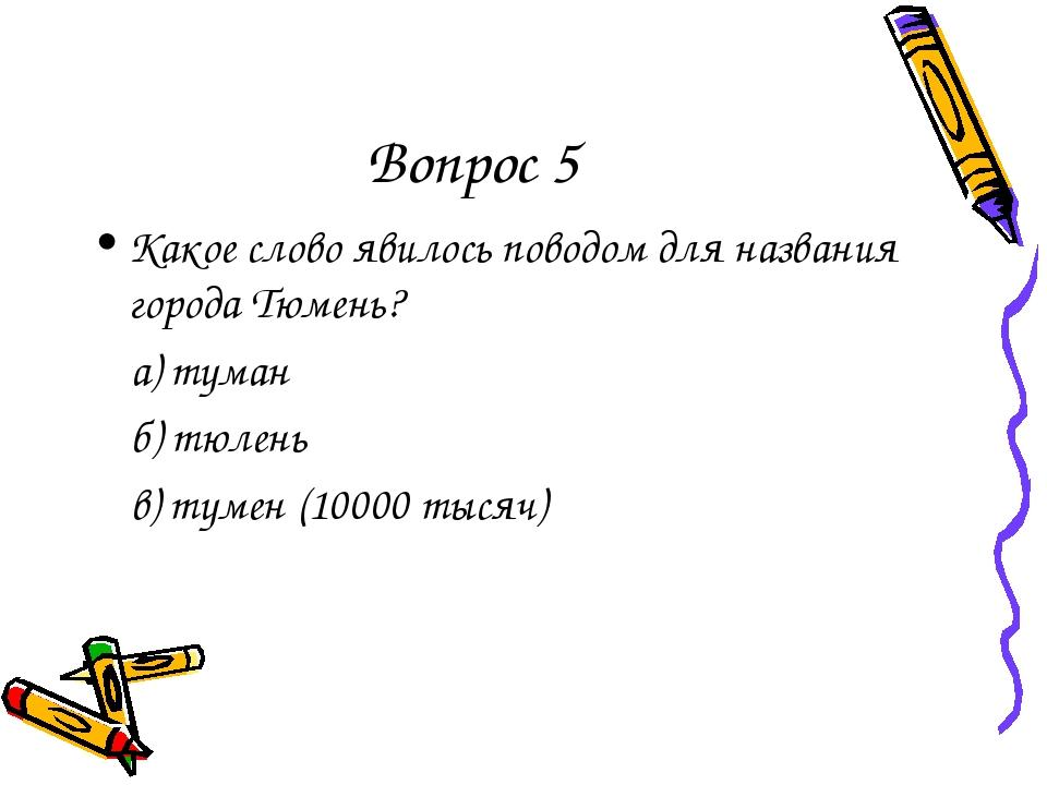 Вопрос 5 Какое слово явилось поводом для названия города Тюмень? а) туман б)...