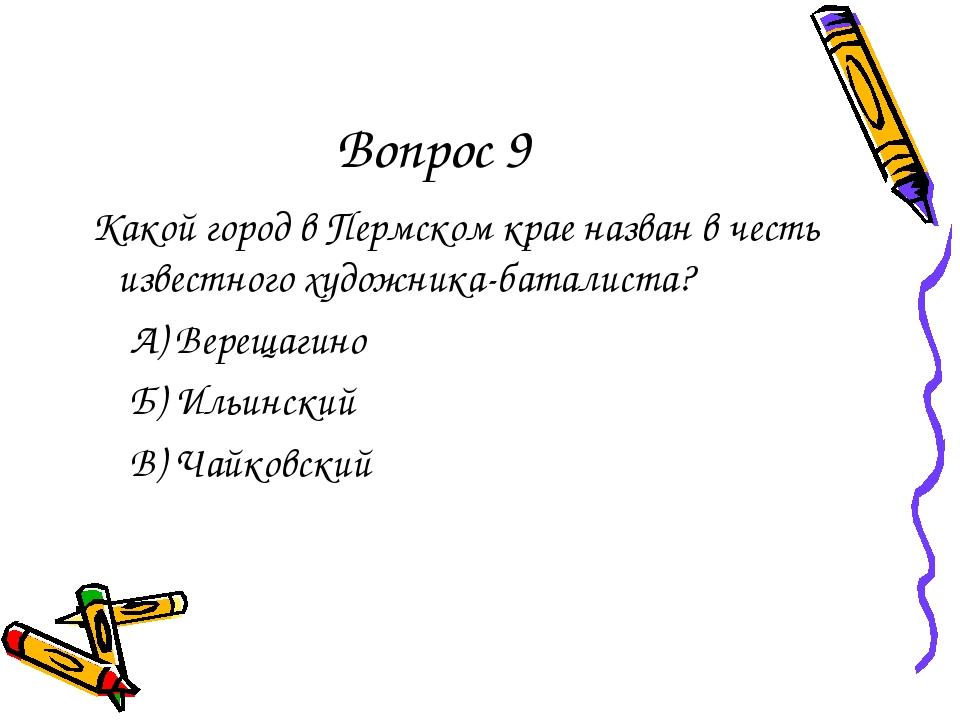 Вопрос 9 Какой город в Пермском крае назван в честь известного художника-бата...