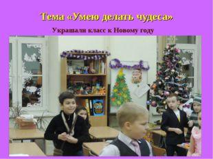 Тема «Умею делать чудеса» Украшали класс к Новому году
